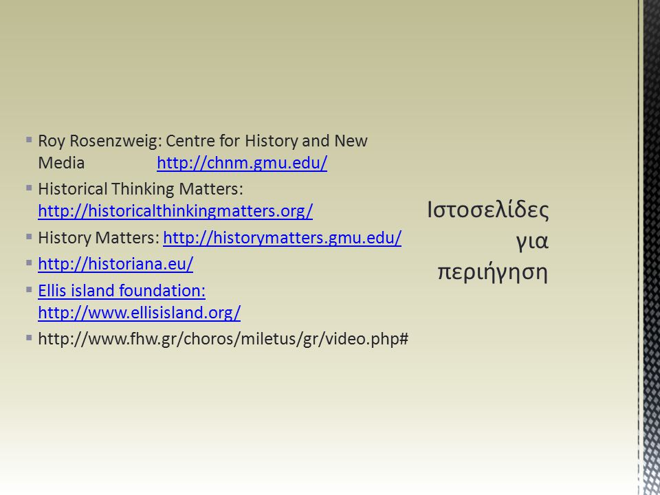  Roy Rosenzweig: Centre for History and New Media http://chnm.gmu.edu/http://chnm.gmu.edu/  Historical Thinking Matters: http://historicalthinkingmatters.org/ http://historicalthinkingmatters.org/  History Matters: http://historymatters.gmu.edu/http://historymatters.gmu.edu/  http://historiana.eu/ http://historiana.eu/  Ellis island foundation: http://www.ellisisland.org/ Ellis island foundation: http://www.ellisisland.org/  http://www.fhw.gr/choros/miletus/gr/video.php#