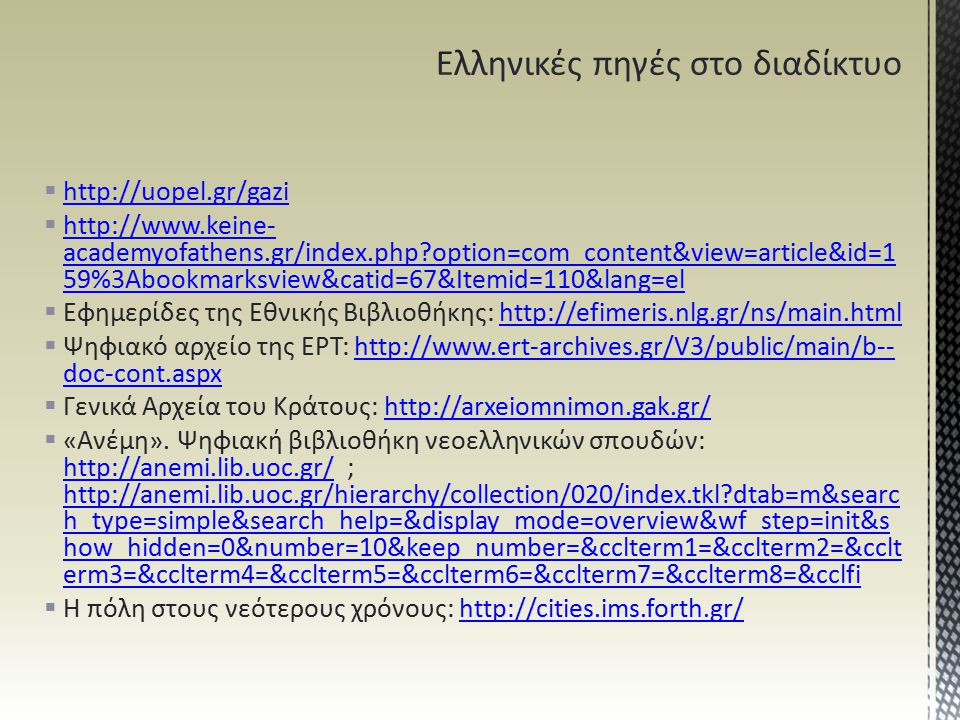  http://uopel.gr/gazi http://uopel.gr/gazi  http://www.keine- academyofathens.gr/index.php?option=com_content&view=article&id=1 59%3Abookmarksview&catid=67&Itemid=110&lang=el http://www.keine- academyofathens.gr/index.php?option=com_content&view=article&id=1 59%3Abookmarksview&catid=67&Itemid=110&lang=el  Εφημερίδες της Εθνικής Βιβλιοθήκης: http://efimeris.nlg.gr/ns/main.htmlhttp://efimeris.nlg.gr/ns/main.html  Ψηφιακό αρχείο της ΕΡΤ: http://www.ert-archives.gr/V3/public/main/b-- doc-cont.aspxhttp://www.ert-archives.gr/V3/public/main/b-- doc-cont.aspx  Γενικά Αρχεία του Κράτους: http://arxeiomnimon.gak.gr/http://arxeiomnimon.gak.gr/  «Ανέμη».