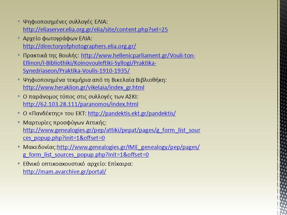  Ψηφιοποιημένες συλλογές ΕΛΙΑ: http://eliaserver.elia.org.gr/elia/site/content.php sel=25 http://eliaserver.elia.org.gr/elia/site/content.php sel=25  Αρχείο φωτογράφων ΕΛΙΑ: http://directoryofphotographers.elia.org.gr/ http://directoryofphotographers.elia.org.gr/  Πρακτικά της Βουλής: http://www.hellenicparliament.gr/Vouli-ton- Ellinon/I-Bibliothiki/Koinovouleftiki-Syllogi/Praktika- Synedriaseon/Praktika-Voulis-1910-1935/http://www.hellenicparliament.gr/Vouli-ton- Ellinon/I-Bibliothiki/Koinovouleftiki-Syllogi/Praktika- Synedriaseon/Praktika-Voulis-1910-1935/  Ψηφιοποιημένα τεκμήρια από τη Βικελαία Βιβλιοθήκη: http://www.heraklion.gr/vikelaia/index_gr.html http://www.heraklion.gr/vikelaia/index_gr.html  Ο παράνομος τύπος στις συλλογές των ΑΣΚΙ: http://62.103.28.111/paranomos/index.html http://62.103.28.111/paranomos/index.html  Ο «Πανδέκτης» του ΕΚΤ: http://pandektis.ekt.gr/pandektis/http://pandektis.ekt.gr/pandektis/  Μαρτυρίες προσφύγων Αττικής: http://www.genealogies.gr/pep/attiki/pepat/pages/g_form_list_sour ces_popup.php init=1&offset=0 http://www.genealogies.gr/pep/attiki/pepat/pages/g_form_list_sour ces_popup.php init=1&offset=0  Μακεδονίας:http://www.genealogies.gr/IME_genealogy/pep/pages/ g_form_list_sources_popup.php init=1&offset=0http://www.genealogies.gr/IME_genealogy/pep/pages/ g_form_list_sources_popup.php init=1&offset=0  Εθνικό οπτικοακουστικό αρχείο: Επίκαιρα: http://mam.avarchive.gr/portal/ http://mam.avarchive.gr/portal/