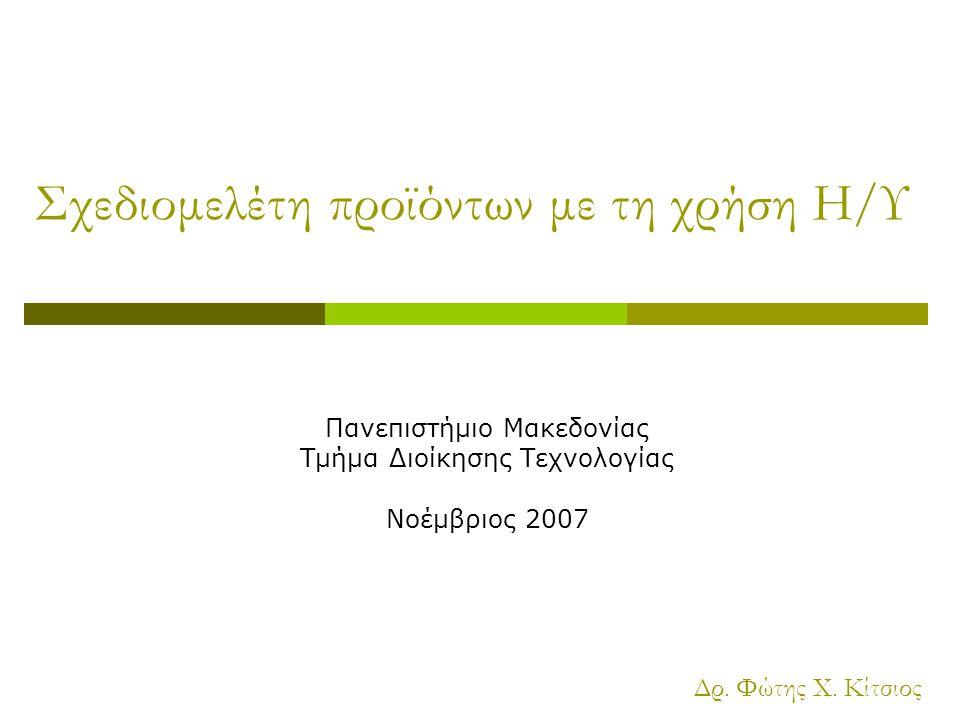 Σχεδιομελέτη προϊόντων με τη χρήση Η/Υ Πανεπιστήμιο Μακεδονίας Τμήμα Διοίκησης Τεχνολογίας Νοέμβριος 2007 Δρ. Φώτης Χ. Κίτσιος