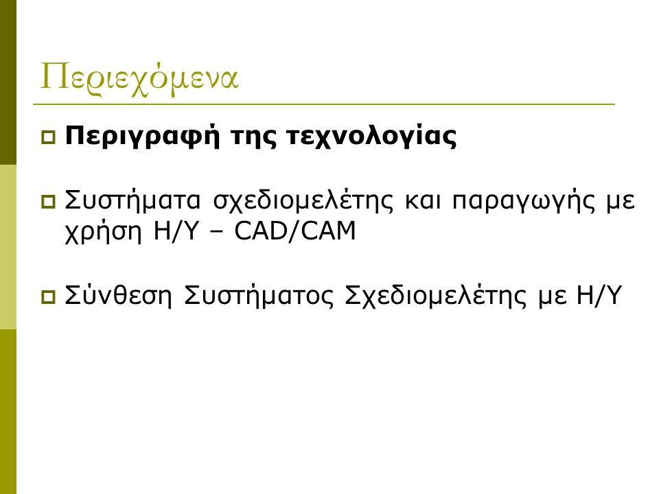 Περιεχόμενα  Περιγραφή της τεχνολογίας  Συστήματα σχεδιομελέτης και παραγωγής με χρήση Η/Υ – CAD/CAM  Σύνθεση Συστήματος Σχεδιομελέτης με Η/Υ
