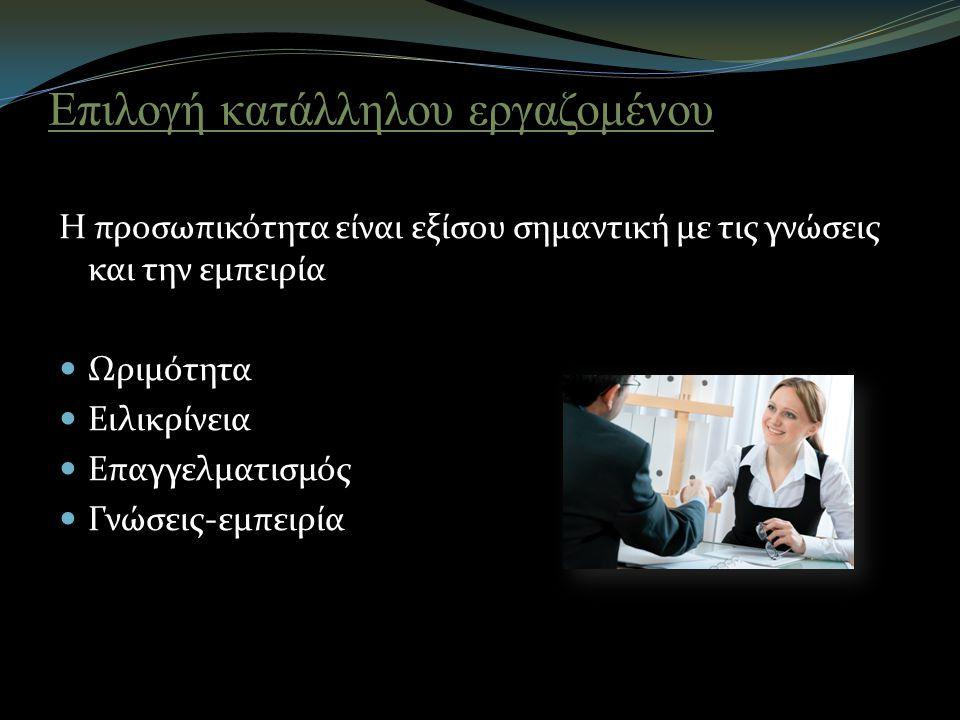 Επιλογή κατάλληλου εργαζομένου Η προσωπικότητα είναι εξίσου σημαντική με τις γνώσεις και την εμπειρία Ωριμότητα Ειλικρίνεια Επαγγελματισμός Γνώσεις-εμπειρία