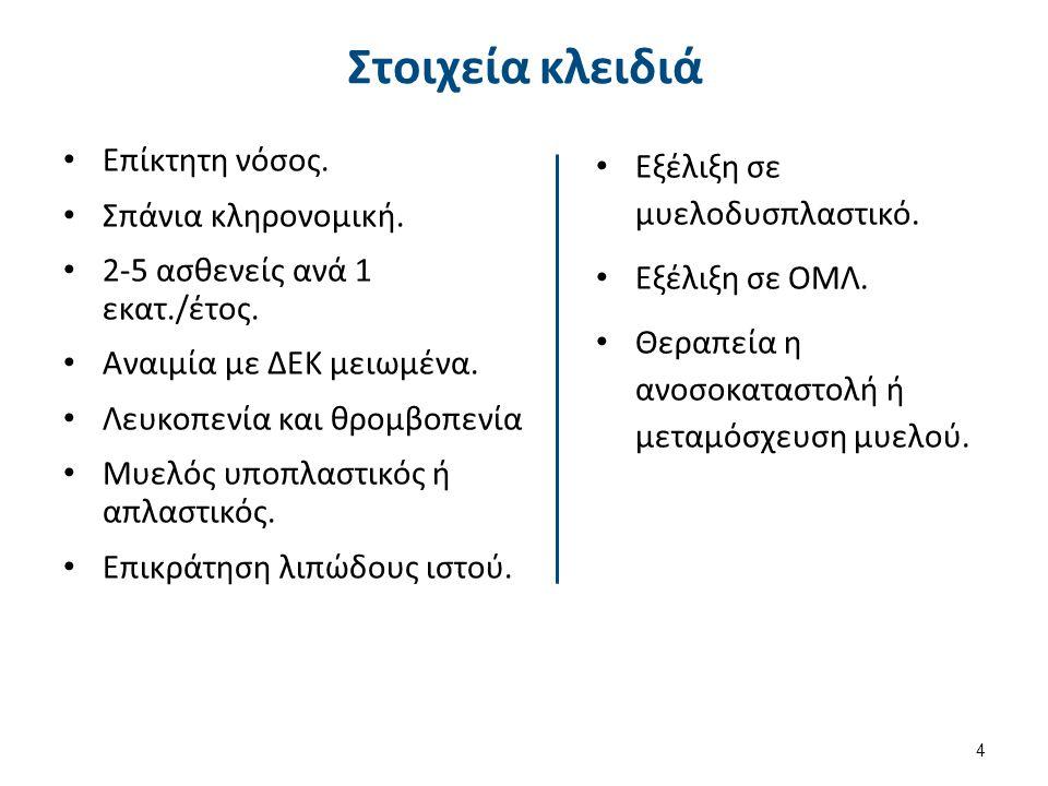 Στοιχεία κλειδιά Επίκτητη νόσος. Σπάνια κληρονομική. 2-5 ασθενείς ανά 1 εκατ./έτος. Αναιμία με ΔΕΚ μειωμένα. Λευκοπενία και θρομβοπενία Μυελός υποπλασ