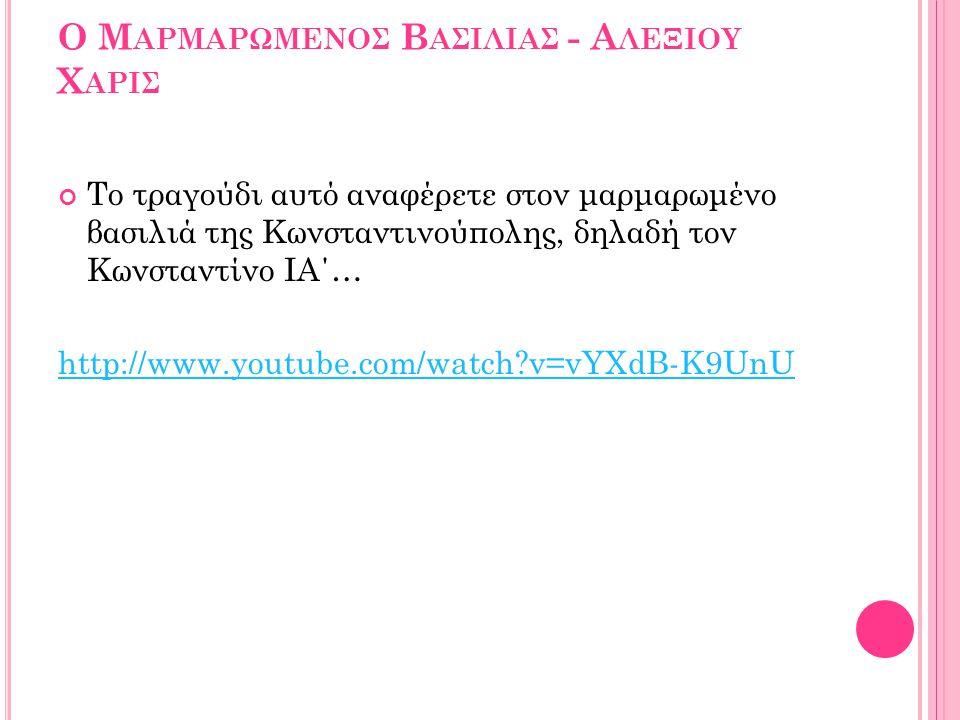 Ο Μ ΑΡΜΑΡΩΜΕΝΟΣ Β ΑΣΙΛΙΑΣ - Α ΛΕΞΙΟΥ Χ ΑΡΙΣ Το τραγούδι αυτό αναφέρετε στον μαρμαρωμένο βασιλιά της Κωνσταντινούπολης, δηλαδή τον Κωνσταντίνο ΙΑ΄… http://www.youtube.com/watch?v=vYXdB-K9UnU