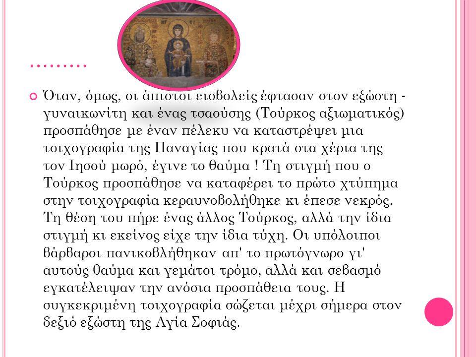 ……… Όταν, όμως, οι άπιστοι εισβολείς έφτασαν στον εξώστη - γυναικωνίτη και ένας τσαούσης (Τούρκος αξιωματικός) προσπάθησε με έναν πέλεκυ να καταστρέψει μια τοιχογραφία της Παναγίας που κρατά στα χέρια της τον Ιησού μωρό, έγινε το θαύμα .