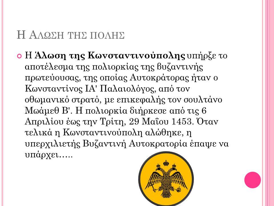 Η Α ΛΩΣΗ ΤΗΣ ΠΟΛΗΣ Η Άλωση της Κωνσταντινούπολης υπήρξε το αποτέλεσμα της πολιορκίας της βυζαντινής πρωτεύουσας, της οποίας Αυτοκράτορας ήταν ο Κωνσταντίνος ΙΑ Παλαιολόγος, από τον οθωμανικό στρατό, με επικεφαλής τον σουλτάνο Μωάμεθ Β .
