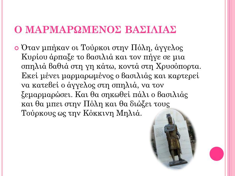 Ο ΜΑΡΜΑΡΩΜΕΝΟΣ ΒΑΣΙΛΙΑΣ Όταν μπήκαν οι Τούρκοι στην Πόλη, άγγελος Κυρίου άρπαξε το βασιλιά και τον πήγε σε μια σπηλιά βαθιά στη γη κάτω, κοντά στη Χρυσόπορτα.