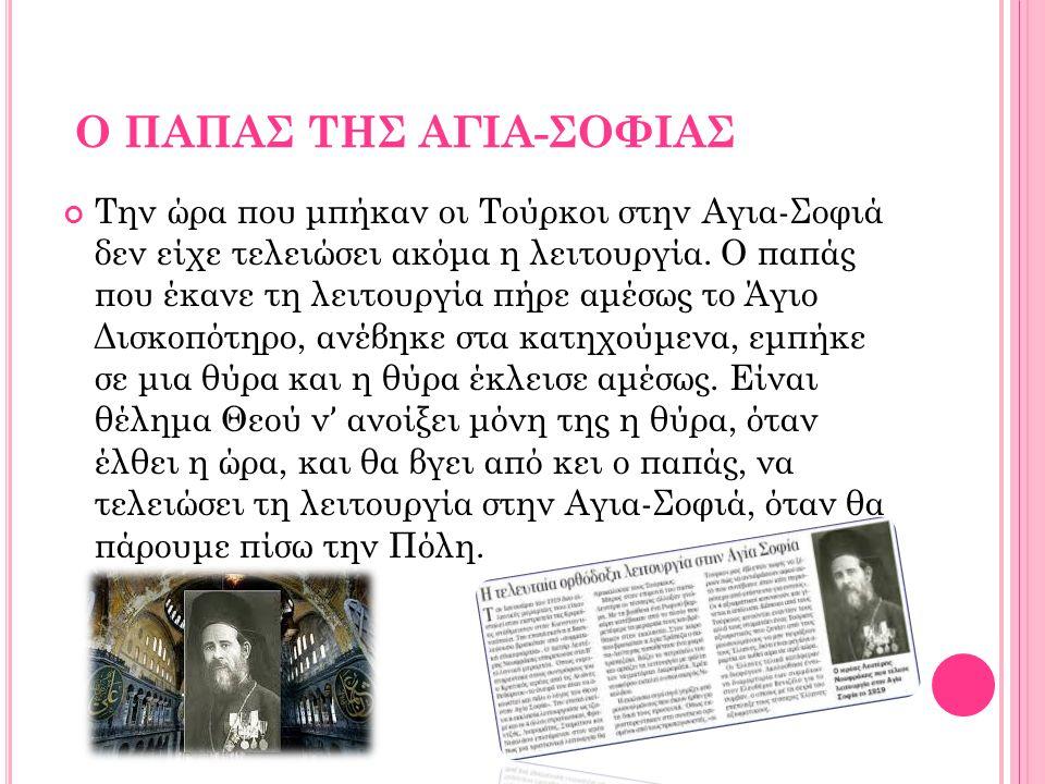 Ο ΠΑΠΑΣ ΤΗΣ ΑΓΙΑ-ΣΟΦΙΑΣ Την ώρα που μπήκαν οι Τούρκοι στην Αγια-Σοφιά δεν είχε τελειώσει ακόμα η λειτουργία. Ο παπάς που έκανε τη λειτουργία πήρε αμέσ