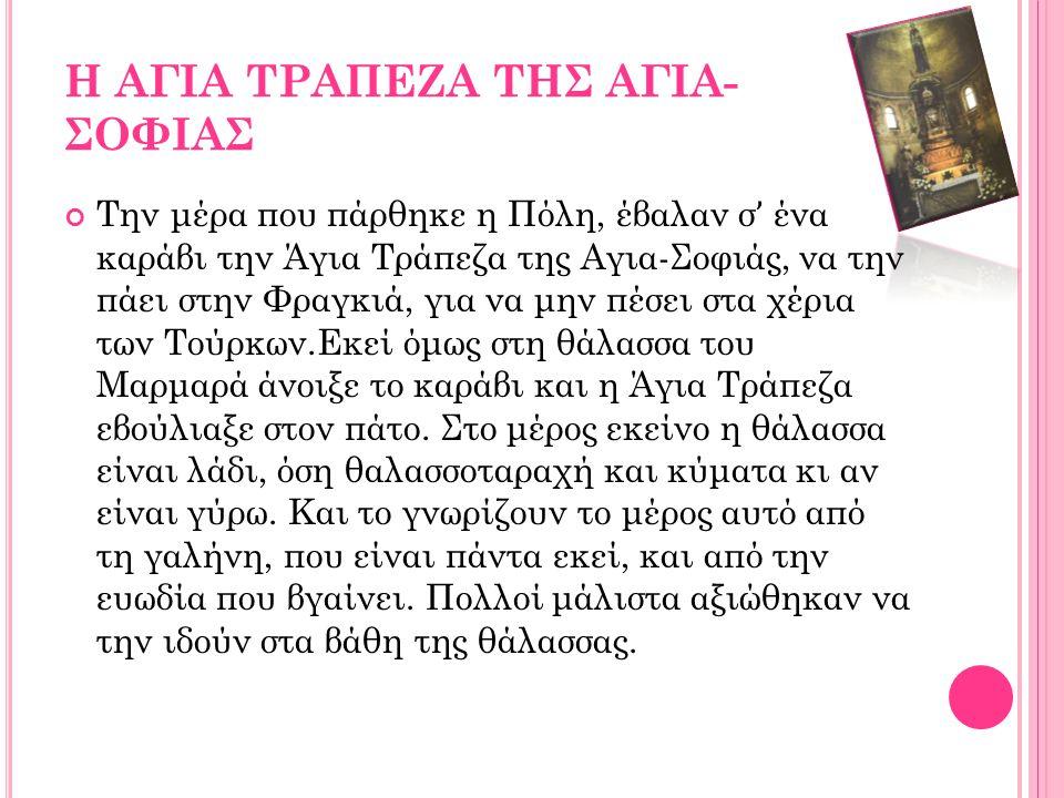 Η ΑΓΙΑ ΤΡΑΠΕΖΑ ΤΗΣ ΑΓΙΑ- ΣΟΦΙΑΣ Την μέρα που πάρθηκε η Πόλη, έβαλαν σ ' ένα καράβι την Άγια Τράπεζα της Αγια-Σοφιάς, να την πάει στην Φραγκιά, για να μην πέσει στα χέρια των Τούρκων.Εκεί όμως στη θάλασσα του Μαρμαρά άνοιξε το καράβι και η Άγια Τράπεζα εβούλιαξε στον πάτο.