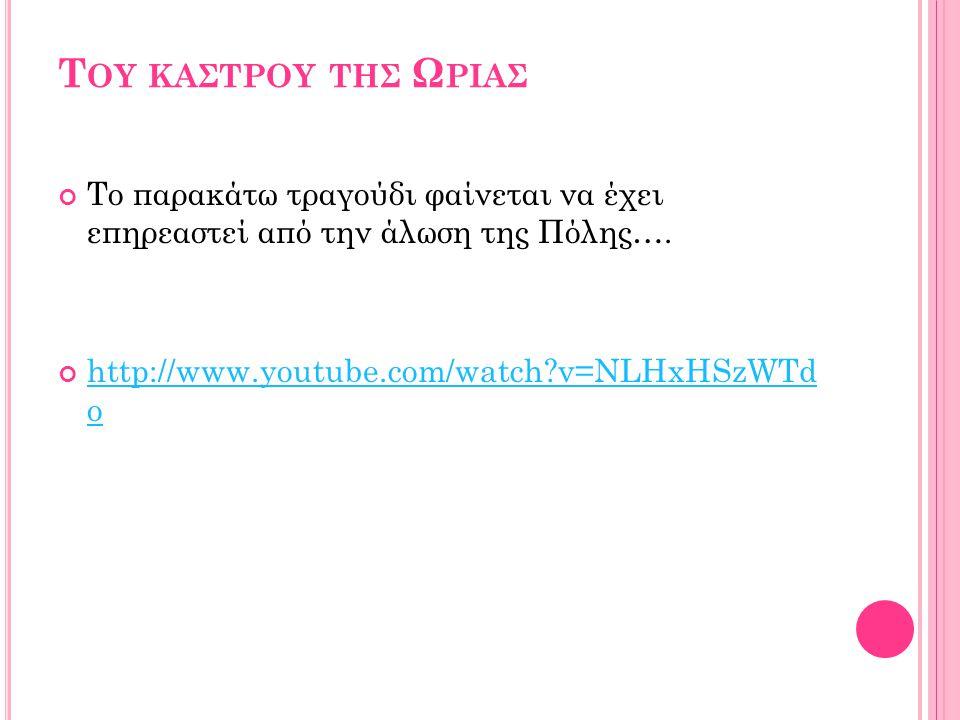 Τ ΟΥ ΚΑΣΤΡΟΥ ΤΗΣ Ω ΡΙΑΣ Το παρακάτω τραγούδι φαίνεται να έχει επηρεαστεί από την άλωση της Πόλης…. http://www.youtube.com/watch?v=NLHxHSzWTd o