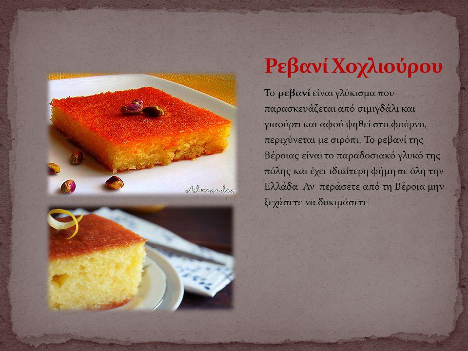 Το ρεβανί είναι γλύκισμα που παρασκευάζεται από σιμιγδάλι και γιαούρτι και αφού ψηθεί στο φούρνο, περιχύνεται με σιρόπι. Το ρεβανί της Βέροιας είναι τ