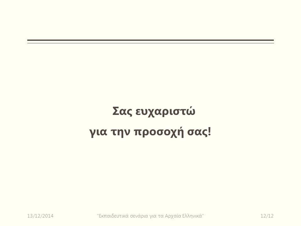 Σας ευχαριστώ για την προσοχή σας! 13/12/201412/12 Εκπαιδευτικά σενάρια για τα Αρχαία Ελληνικά