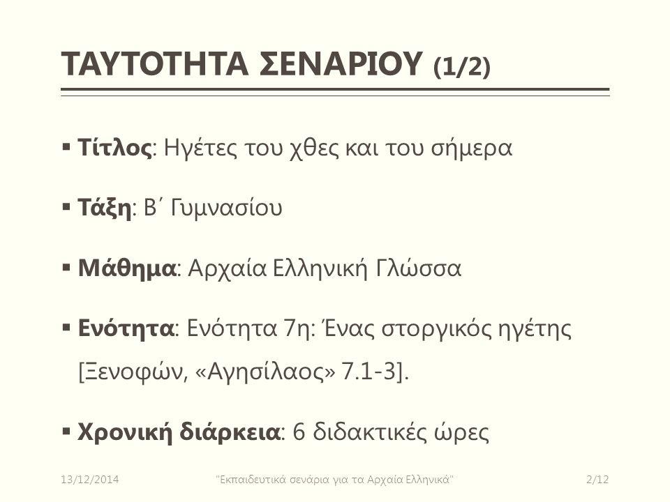 ΤΑΥΤΟΤΗΤΑ ΣΕΝΑΡΙΟΥ (1/2)  Τίτλος: Ηγέτες του χθες και του σήμερα  Τάξη: Β΄ Γυμνασίου  Μάθημα: Αρχαία Ελληνική Γλώσσα  Ενότητα: Ενότητα 7η: Ένας στοργικός ηγέτης [Ξενοφών, «Αγησίλαος» 7.1-3].