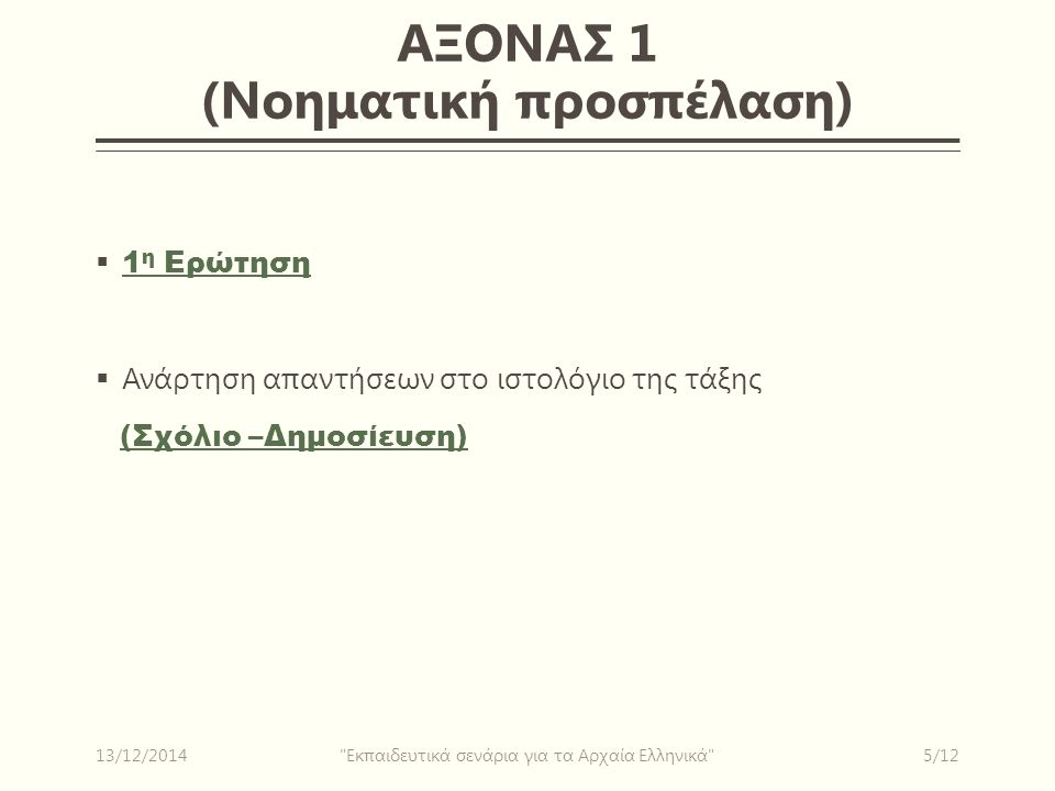 ΑΞΟΝΑΣ 1 (Νοηματική προσπέλαση)  1 η Ερώτηση 1 η Ερώτηση  Ανάρτηση απαντήσεων στο ιστολόγιο της τάξης (Σχόλιο –Δημοσίευση) (Σχόλιο –Δημοσίευση) 13/12/20145/12 Εκπαιδευτικά σενάρια για τα Αρχαία Ελληνικά