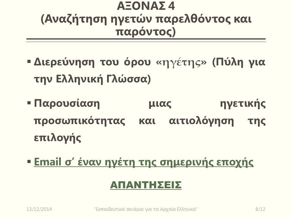 ΑΞΟΝΑΣ 4 (Αναζήτηση ηγετών παρελθόντος και παρόντος)  Διερεύνηση του όρου « ηγέτης » (Πύλη για την Ελληνική Γλώσσα)  Παρουσίαση μιας ηγετικής προσωπικότητας και αιτιολόγηση της επιλογής  Email σ' έναν ηγέτη της σημερινής εποχής Email σ' έναν ηγέτη της σημερινής εποχής ΑΠΑΝΤΗΣΕΙΣ 13/12/20148/12 Εκπαιδευτικά σενάρια για τα Αρχαία Ελληνικά