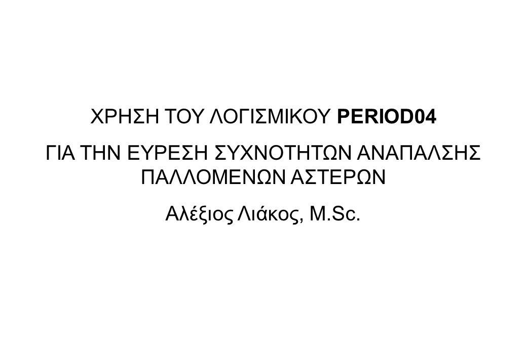ΧΡΗΣΗ ΤΟΥ ΛΟΓΙΣΜΙΚΟΥ PERIOD04 ΓΙΑ ΤΗΝ ΕΥΡΕΣΗ ΣΥΧΝΟΤΗΤΩΝ ΑΝΑΠΑΛΣΗΣ ΠΑΛΛΟΜΕΝΩΝ ΑΣΤΕΡΩΝ Αλέξιος Λιάκος, M.Sc.