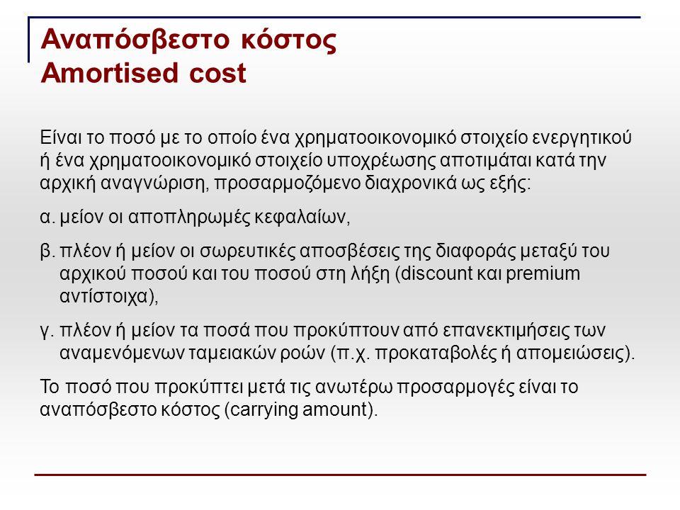 Ποσό αρχικής αναγνώρισης + κεφαλαιοποιηθέντες και αναλογούντες τόκοι - αποπληρωμές κεφαλαίου - απόσβεση premium + απόσβεση discount - συσσωρευμένες απομειώσεις και διαγραφές ± συναλλαγματικές διαφορές Αποσβενόμενο κόστος Amortised cost ονομαστικό ποσό + έξοδα ή έσοδα συναλλαγής + premium (ή - discount)