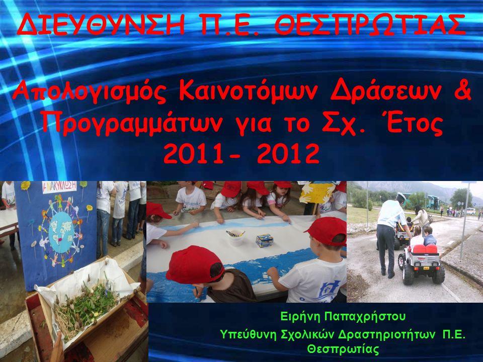 ΔΙΕΥΘΥΝΣΗ Π.Ε. ΘΕΣΠΡΩΤΙΑΣ Απολογισμός Καινοτόμων Δράσεων & Προγραμμάτων για το Σχ. Έτος 2011- 2012 Ειρήνη Παπαχρήστου Υπεύθυνη Σχολικών Δραστηριοτήτων