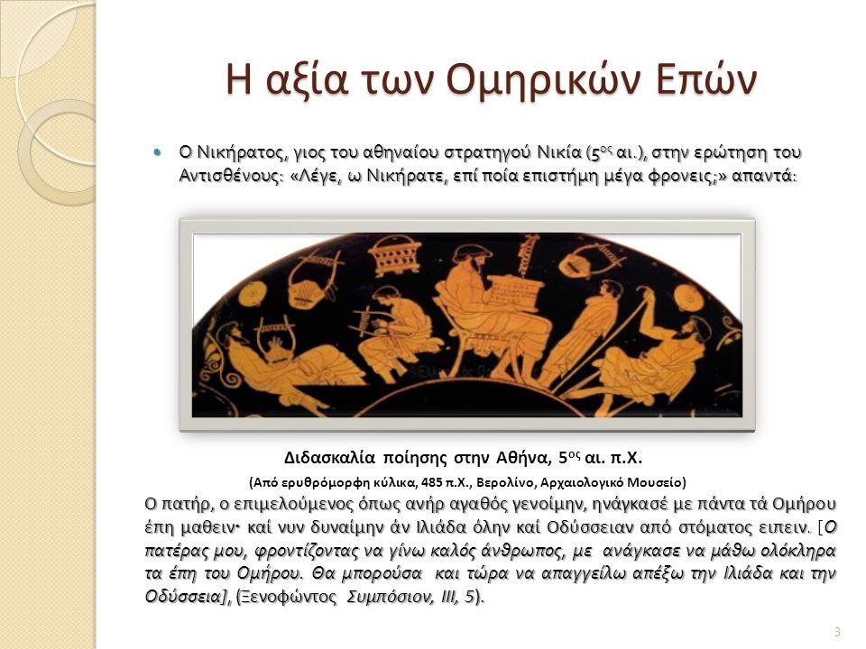 H αξία των Ομηρικών Επών Ο Νικήρατος, γιος του αθηναίου στρατηγού Νικία (5 ος αι.), στην ερώτηση του Αντισθένους : « Λέγε, ω Νικήρατε, επί ποία επιστήμη μέγα φρονεις ;» απαντά : Ο Νικήρατος, γιος του αθηναίου στρατηγού Νικία (5 ος αι.), στην ερώτηση του Αντισθένους : « Λέγε, ω Νικήρατε, επί ποία επιστήμη μέγα φρονεις ;» απαντά : Διδασκαλία ποίησης στην Αθήνα, 5 ος αι.