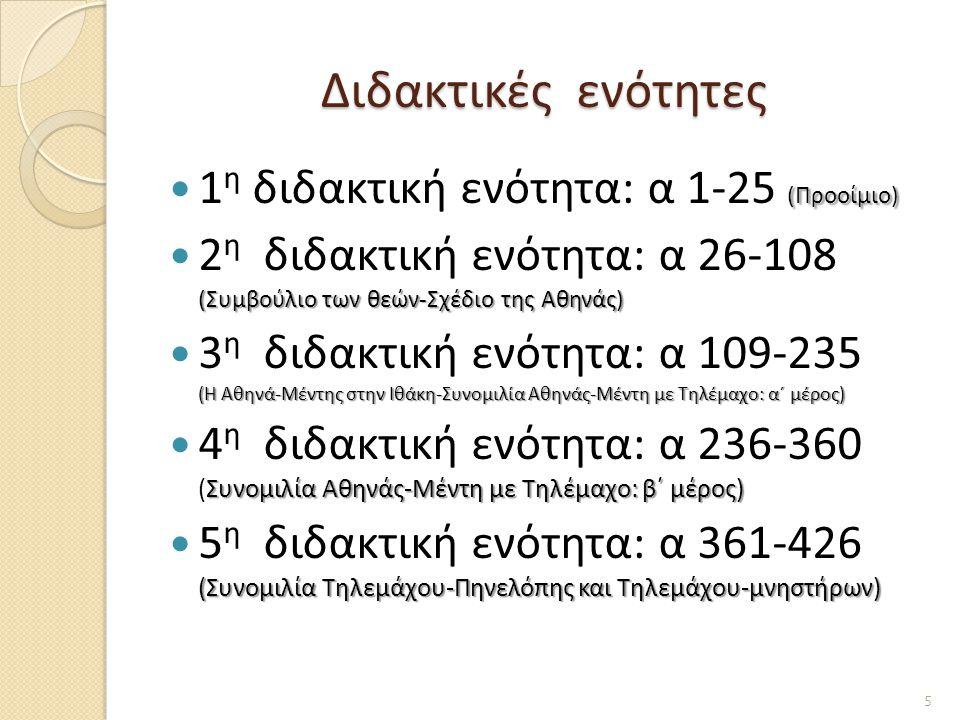 Διδακτικές ενότητες (Προοίμιο) 1 η διδακτική ενότητα: α 1-25 (Προοίμιο) (Συμβούλιο των θεών-Σχέδιο της Αθηνάς) 2 η διδακτική ενότητα: α 26-108 (Συμβούλιο των θεών-Σχέδιο της Αθηνάς) (Η Αθηνά-Μέντης στην Ιθάκη-Συνομιλία Αθηνάς-Μέντη με Τηλέμαχο: α΄ μέρος) 3 η διδακτική ενότητα: α 109-235 (Η Αθηνά-Μέντης στην Ιθάκη-Συνομιλία Αθηνάς-Μέντη με Τηλέμαχο: α΄ μέρος) Συνομιλία Αθηνάς-Μέντη με Τηλέμαχο: β΄ μέρος) 4 η διδακτική ενότητα: α 236-360 (Συνομιλία Αθηνάς-Μέντη με Τηλέμαχο: β΄ μέρος) (Συνομιλία Τηλεμάχου-Πηνελόπης και Τηλεμάχου-μνηστήρων) 5 η διδακτική ενότητα: α 361-426 (Συνομιλία Τηλεμάχου-Πηνελόπης και Τηλεμάχου-μνηστήρων) 5