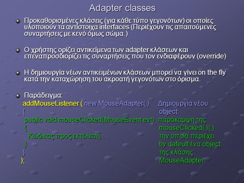 Adapter classes Προκαθορισμένες κλάσεις (για κάθε τύπο γεγονότων) οι οποίες υλοποιούν τα αντίστοιχα interfaces (Περιέχουν τις απαιτούμενες συναρτήσεις