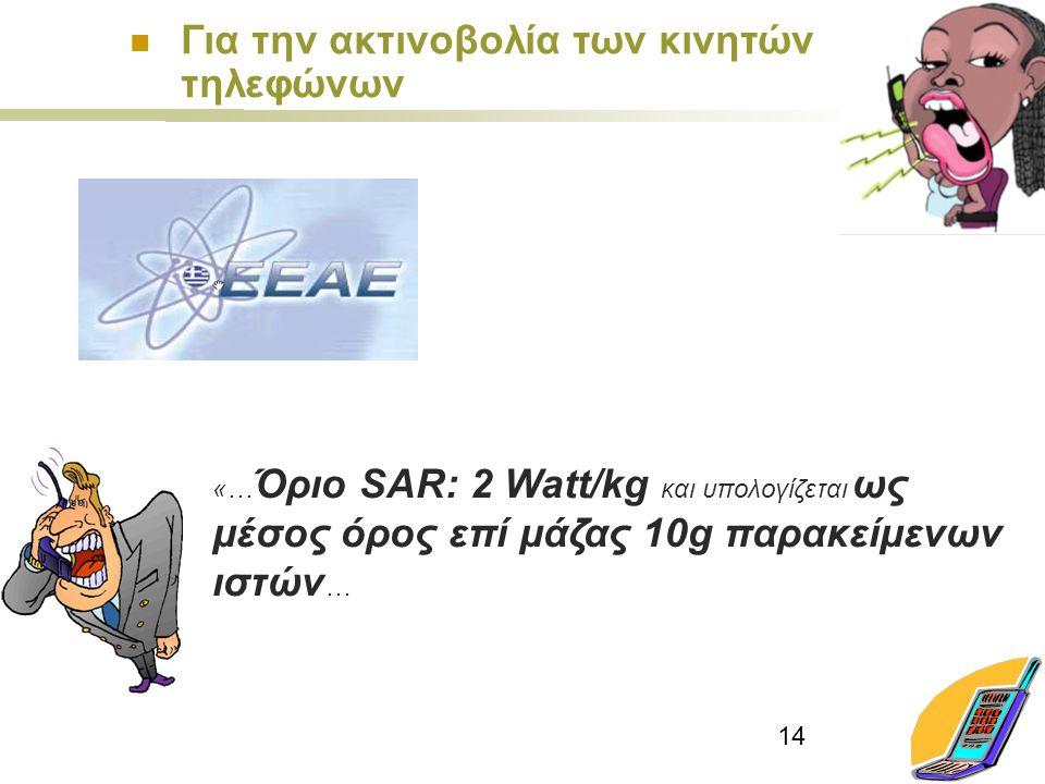 14 «… Όριο SAR: 2 Watt/kg και υπολογίζεται ως μέσος όρος επί μάζας 10g παρακείμενων ιστών … Για την ακτινοβολία των κινητών τηλεφώνων