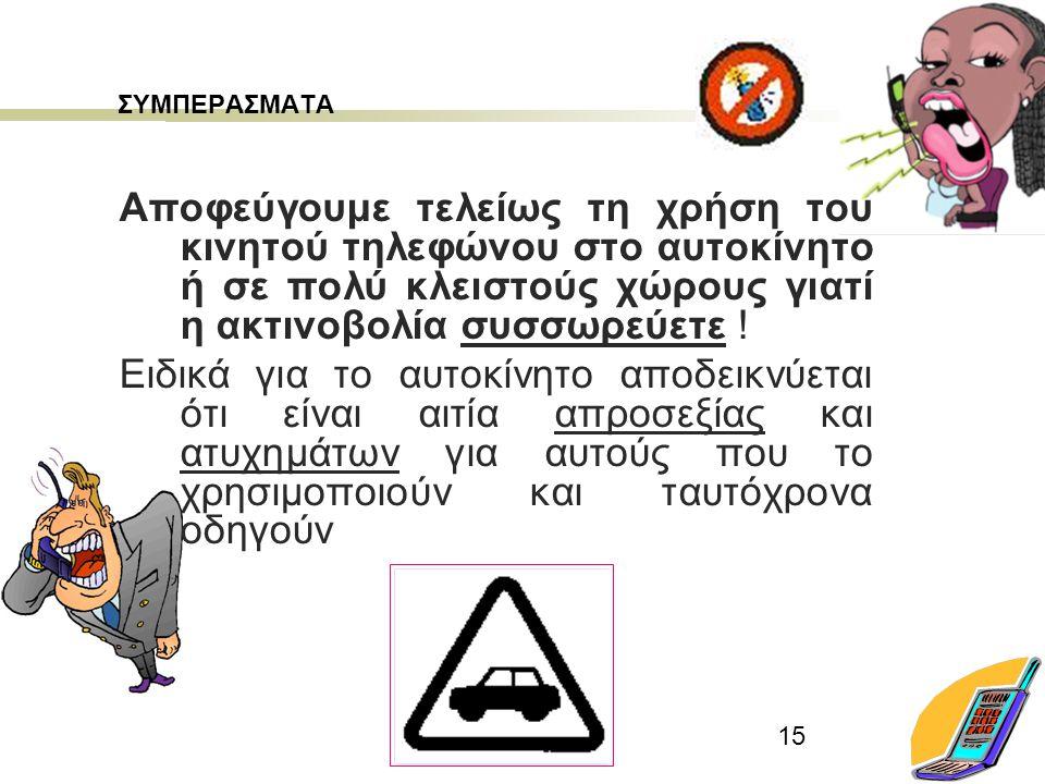 15 ΣΥΜΠΕΡΑΣΜΑΤΑ Αποφεύγουμε τελείως τη χρήση του κινητού τηλεφώνου στο αυτοκίνητο ή σε πολύ κλειστούς χώρους γιατί η ακτινοβολία συσσωρεύετε ! Ειδικά
