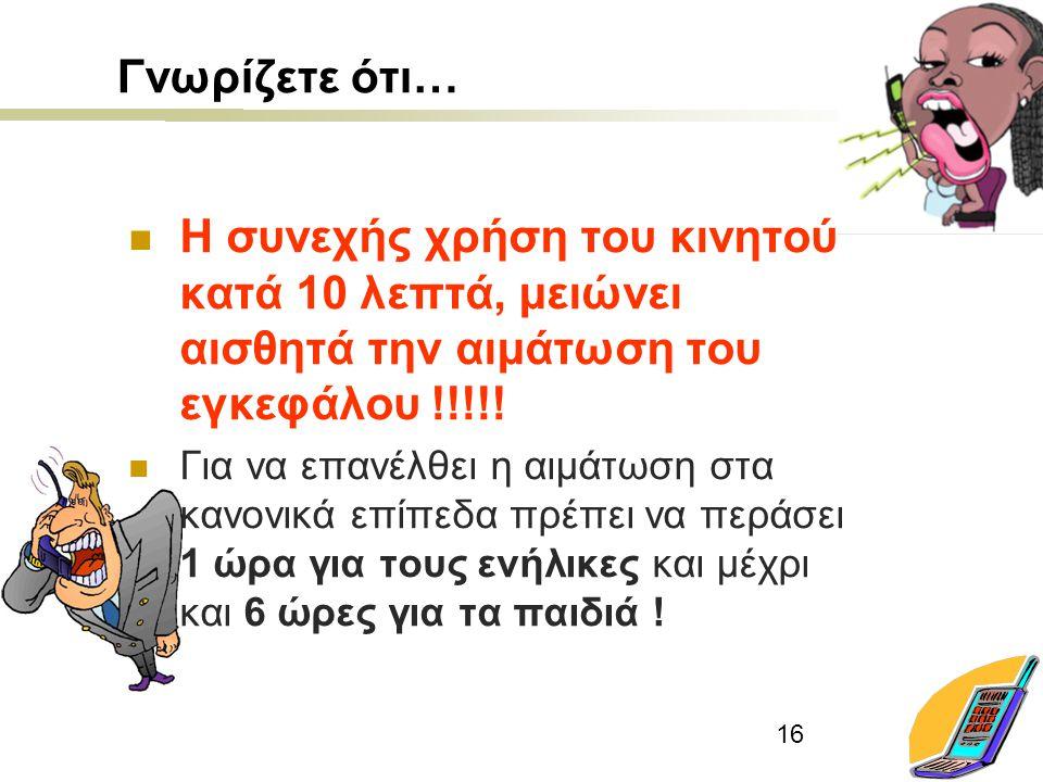 16 Γνωρίζετε ότι… Η συνεχής χρήση του κινητού κατά 10 λεπτά, μειώνει αισθητά την αιμάτωση του εγκεφάλου !!!!! Για να επανέλθει η αιμάτωση στα κανονικά