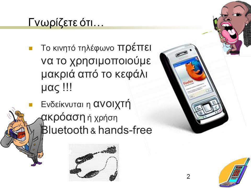 2 Γνωρίζετε ότι… Το κινητό τηλέφωνο πρέπει να το χρησιμοποιούμε μακριά από το κεφάλι μας !!! Ενδείκνυται η ανοιχτή ακρόαση ή χρήση Bluetooth & hands-f