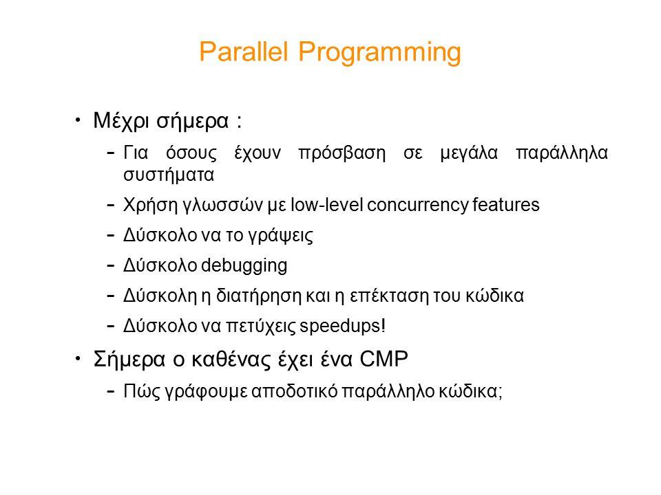 Parallel Programming Μέχρι σήμερα : – Για όσους έχουν πρόσβαση σε μεγάλα παράλληλα συστήματα – Χρήση γλωσσών με low-level concurrency features – Δύσκο