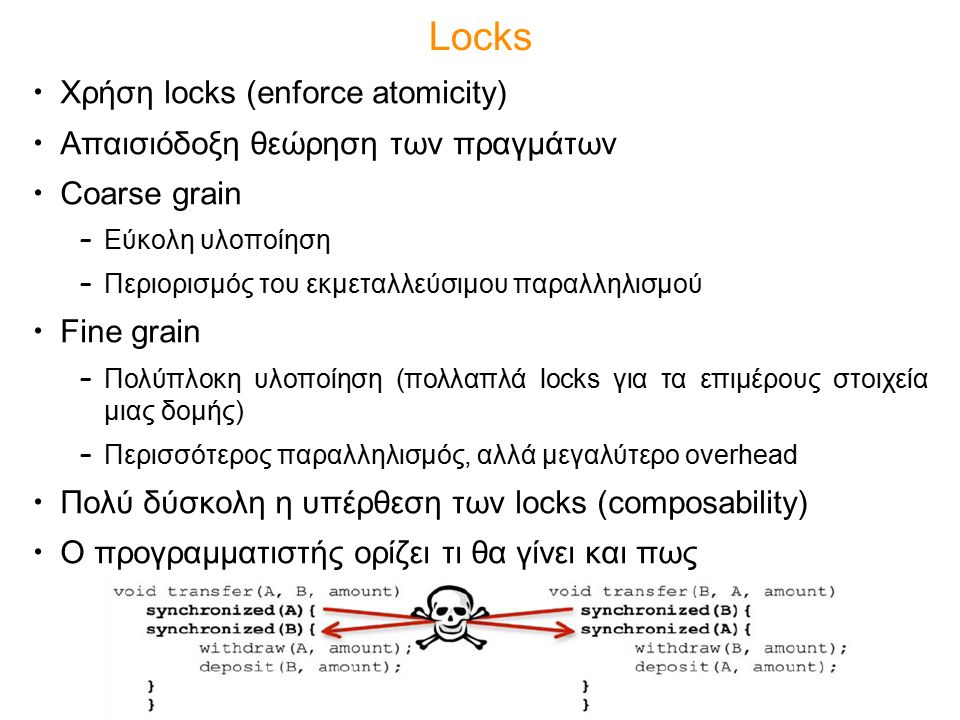 Locks Χρήση locks (enforce atomicity) Απαισιόδοξη θεώρηση των πραγμάτων Coarse grain – Εύκολη υλοποίηση – Περιορισμός του εκμεταλλεύσιμου παραλληλισμο