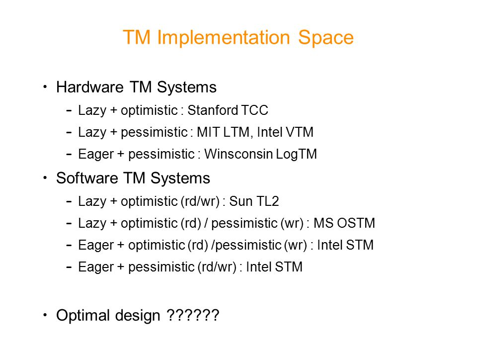 TM Implementation Space Hardware TM Systems – Lazy + optimistic : Stanford TCC – Lazy + pessimistic : MIT LTM, Intel VTM – Eager + pessimistic : Winsconsin LogTM Software TM Systems – Lazy + optimistic (rd/wr) : Sun TL2 – Lazy + optimistic (rd) / pessimistic (wr) : MS OSTM – Eager + optimistic (rd) /pessimistic (wr) : Intel STM – Eager + pessimistic (rd/wr) : Intel STM Optimal design
