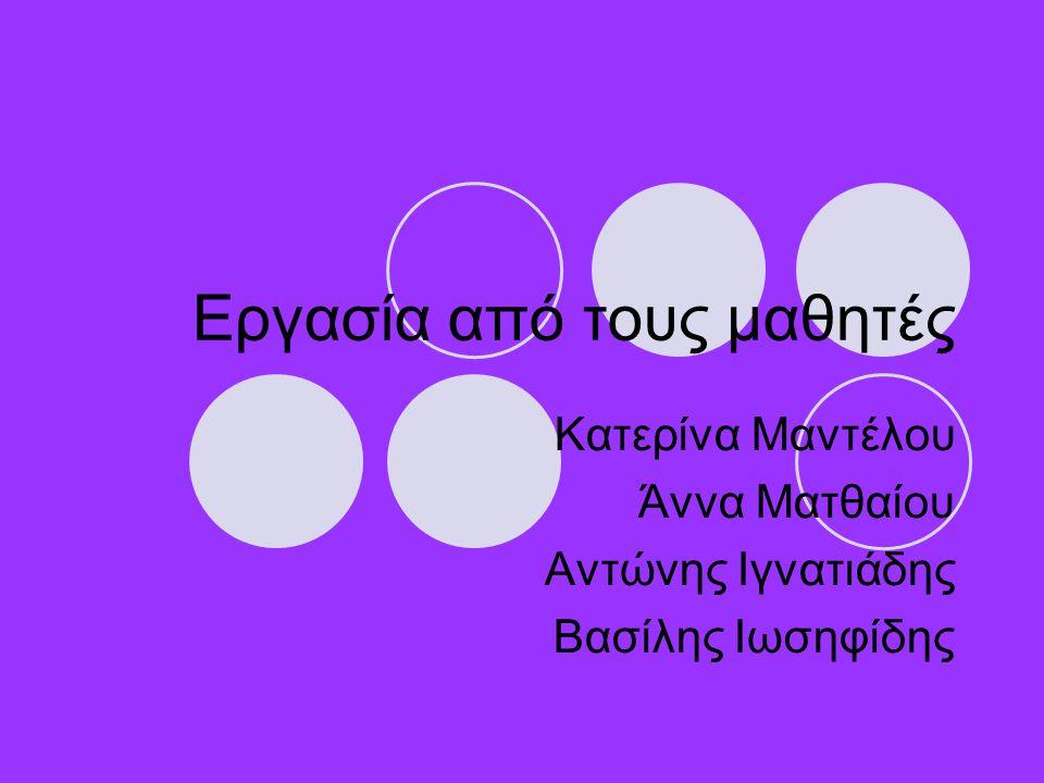 Εργασία από τους μαθητές Κατερίνα Μαντέλου Άννα Ματθαίου Αντώνης Ιγνατιάδης Βασίλης Ιωσηφίδης