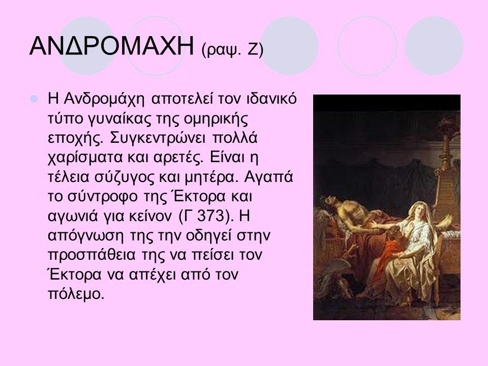 ΑΝΔΡΟΜΑΧΗ (ραψ. Ζ) Η Ανδρομάχη αποτελεί τον ιδανικό τύπο γυναίκας της ομηρικής εποχής. Συγκεντρώνει πολλά χαρίσματα και αρετές. Είναι η τέλεια σύζυγος