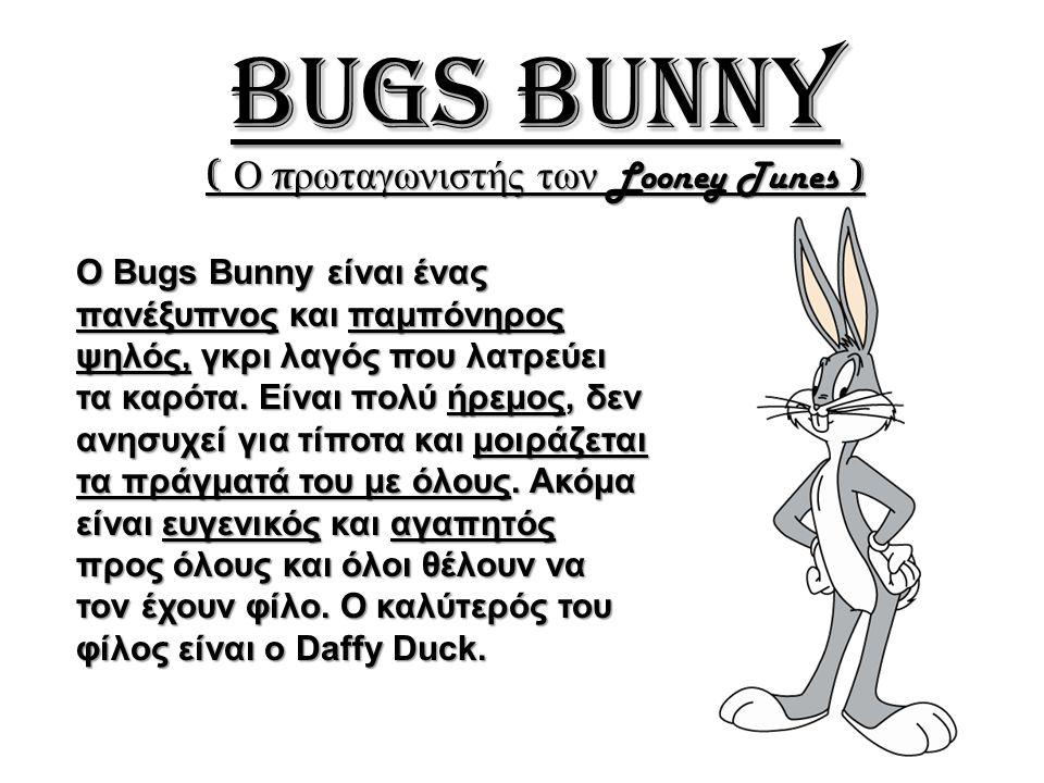 Daffy Duck ( Ο καλύτερος φίλος του Bugs Bunny ) Ο Daffy Duck είναι μια αρκετά νευρική και εγωιστική κοντή, κατάμαυρη πάπια.