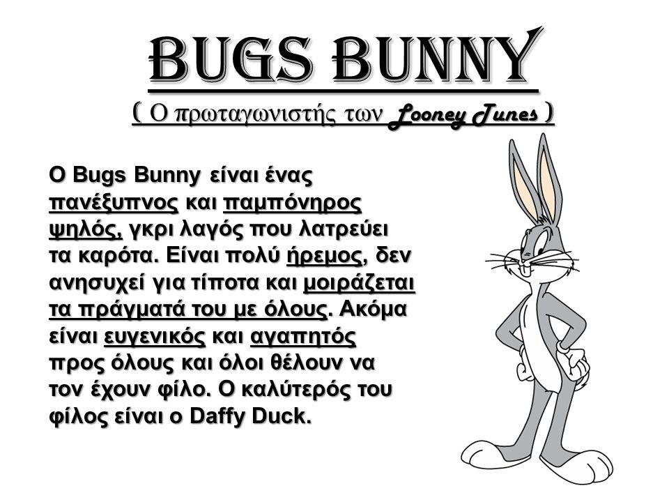 Bugs Bunny ( Ο πρωταγωνιστής των Looney Tunes ) Ο Bugs Bunny είναι ένας πανέξυπνος και παμπόνηρος ψηλός, γκρι λαγός που λατρεύει τα καρότα. Είναι πολύ