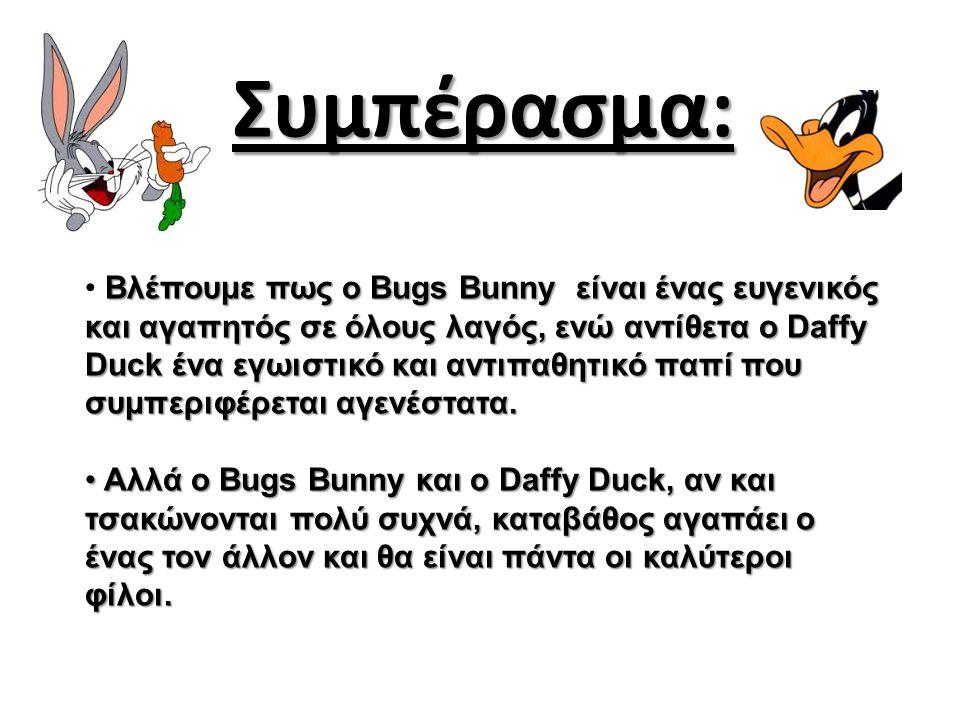 Συμπέρασμα: Βλέπουμε πως ο Bugs Bunny είναι ένας ευγενικός και αγαπητός σε όλους λαγός, ενώ αντίθετα ο Daffy Duck ένα εγωιστικό και αντιπαθητικό παπί που συμπεριφέρεται αγενέστατα.