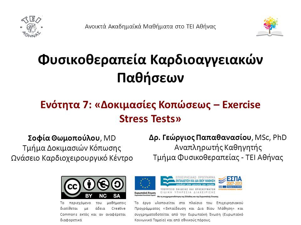 Φυσικοθεραπεία Καρδιοαγγειακών Παθήσεων Ενότητα 7: «Δοκιμασίες Κοπώσεως – Exercise Stress Tests» Ανοικτά Ακαδημαϊκά Μαθήματα στο ΤΕΙ Αθήνας Το περιεχόμενο του μαθήματος διατίθεται με άδεια Creative Commons εκτός και αν αναφέρεται διαφορετικά Το έργο υλοποιείται στο πλαίσιο του Επιχειρησιακού Προγράμματος «Εκπαίδευση και Δια Βίου Μάθηση» και συγχρηματοδοτείται από την Ευρωπαϊκή Ένωση (Ευρωπαϊκό Κοινωνικό Ταμείο) και από εθνικούς πόρους.