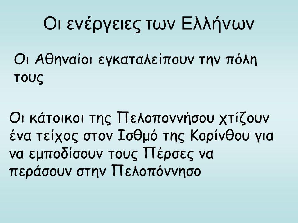 Οι ενέργειες των Ελλήνων Οι Αθηναίοι εγκαταλείπουν την πόλη τους Οι κάτοικοι της Πελοποννήσου χτίζουν ένα τείχος στον Ισθμό της Κορίνθου για να εμποδί