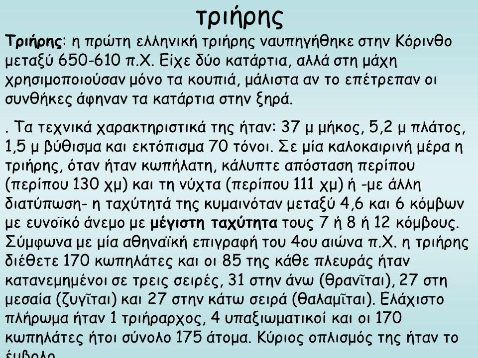τριήρης Τριήρης: η πρώτη ελληνική τριήρης ναυπηγήθηκε στην Κόρινθο μεταξύ 650-610 π.Χ. Είχε δύο κατάρτια, αλλά στη μάχη χρησιμοποιούσαν μόνο τα κουπιά
