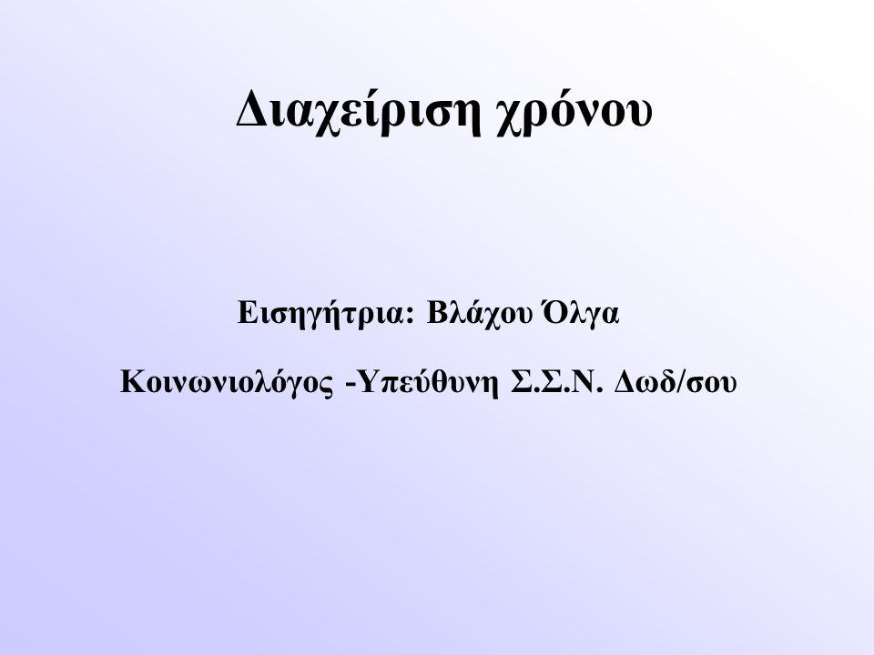 Διαχείριση χρόνου Εισηγήτρια: Βλάχου Όλγα Κοινωνιολόγος -Υπεύθυνη Σ.Σ.Ν. Δωδ/σου