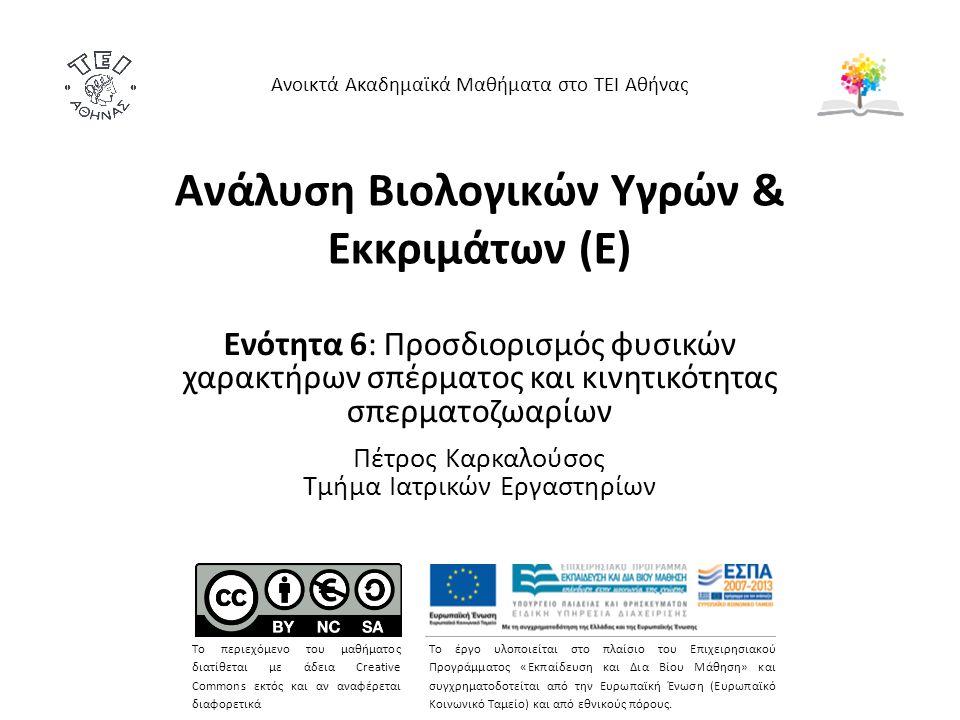 Ανάλυση Βιολογικών Υγρών & Εκκριμάτων (Ε) Ενότητα 6: Προσδιορισμός φυσικών χαρακτήρων σπέρματος και κινητικότητας σπερματοζωαρίων Πέτρος Καρκαλούσος Τμήμα Ιατρικών Εργαστηρίων Ανοικτά Ακαδημαϊκά Μαθήματα στο ΤΕΙ Αθήνας Το περιεχόμενο του μαθήματος διατίθεται με άδεια Creative Commons εκτός και αν αναφέρεται διαφορετικά Το έργο υλοποιείται στο πλαίσιο του Επιχειρησιακού Προγράμματος «Εκπαίδευση και Δια Βίου Μάθηση» και συγχρηματοδοτείται από την Ευρωπαϊκή Ένωση (Ευρωπαϊκό Κοινωνικό Ταμείο) και από εθνικούς πόρους.