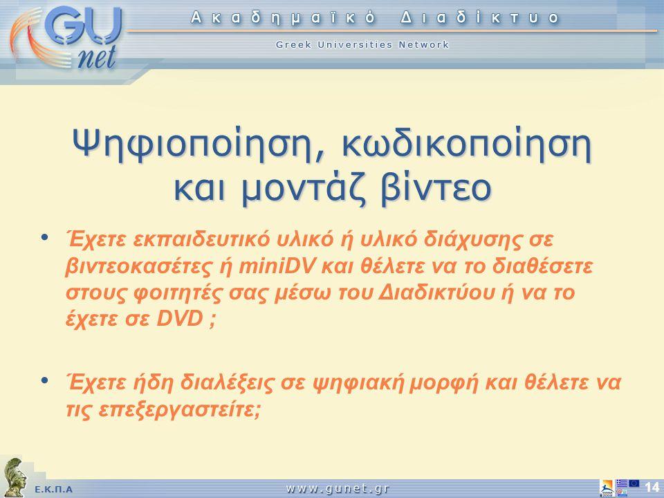Ε.Κ.Π.Α 14 Ψηφιοποίηση, κωδικοποίηση και μοντάζ βίντεο Έχετε εκπαιδευτικό υλικό ή υλικό διάχυσης σε βιντεοκασέτες ή miniDV και θέλετε να το διαθέσετε στους φοιτητές σας μέσω του Διαδικτύου ή να το έχετε σε DVD ; Έχετε ήδη διαλέξεις σε ψηφιακή μορφή και θέλετε να τις επεξεργαστείτε;