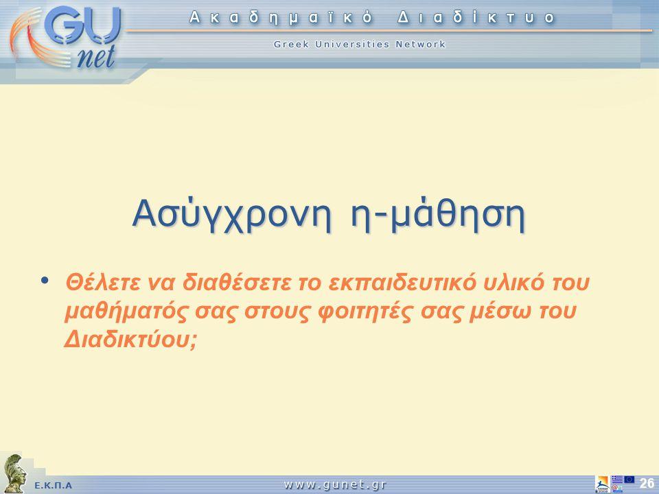 Ε.Κ.Π.Α 26 Ασύγχρονη η-μάθηση Θέλετε να διαθέσετε το εκπαιδευτικό υλικό του μαθήματός σας στους φοιτητές σας μέσω του Διαδικτύου;