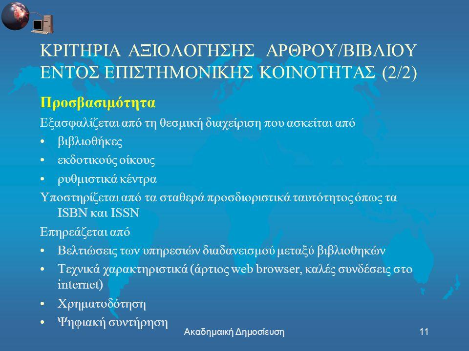 Ακαδημαική Δημοσίευση11 ΚΡΙΤΗΡΙΑ ΑΞΙΟΛΟΓΗΣΗΣ ΑΡΘΡΟΥ/ΒΙΒΛΙΟΥ ΕΝΤΟΣ ΕΠΙΣΤΗΜΟΝΙΚΗΣ ΚΟΙΝΟΤΗΤΑΣ (2/2) Προσβασιμότητα Εξασφαλίζεται από τη θεσμική διαχείριση που ασκείται από βιβλιοθήκες εκδοτικούς οίκους ρυθμιστικά κέντρα Υποστηρίζεται από τα σταθερά προσδιοριστικά ταυτότητος όπως τα ISBN και ISSN Επηρεάζεται από Βελτιώσεις των υπηρεσιών διαδανεισμού μεταξύ βιβλιοθηκών Τεχνικά χαρακτηριστικά (άρτιος web browser, καλές συνδέσεις στο internet) Χρηματοδότηση Ψηφιακή συντήρηση