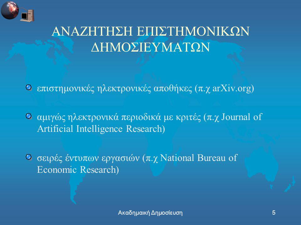 Ακαδημαική Δημοσίευση5 ΑΝΑΖΗΤΗΣΗ ΕΠΙΣΤΗΜΟΝΙΚΩΝ ΔΗΜΟΣΙΕΥΜΑΤΩΝ επιστημονικές ηλεκτρονικές αποθήκες (π.χ arXiv.org) αμιγώς ηλεκτρονικά περιοδικά με κριτές (π.χ Journal of Artificial Intelligence Research) σειρές έντυπων εργασιών (π.χ National Bureau of Economic Research)