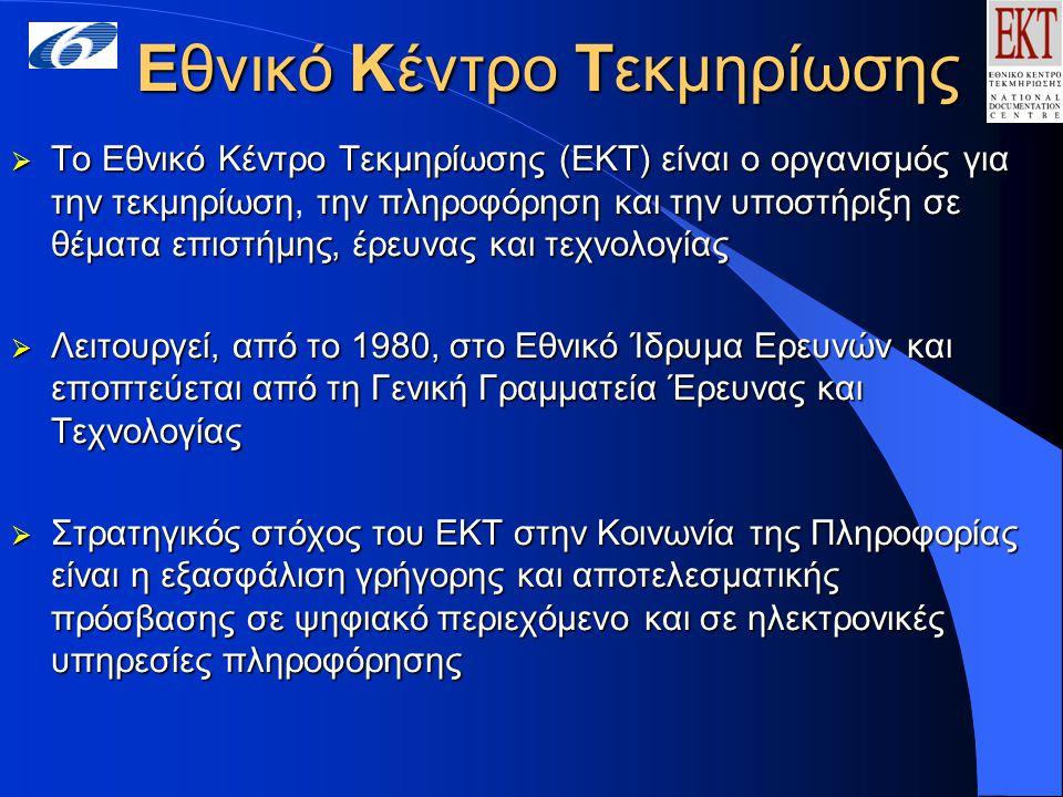 Εθνικό Κέντρο Τεκμηρίωσης  Το Εθνικό Κέντρο Τεκμηρίωσης (ΕΚΤ) είναι ο οργανισμός για την τεκμηρίωσητην πληροφόρηση και την υποστήριξη σε θέματα επιστήμης, έρευνας και τεχνολογίας  Το Εθνικό Κέντρο Τεκμηρίωσης (ΕΚΤ) είναι ο οργανισμός για την τεκμηρίωση, την πληροφόρηση και την υποστήριξη σε θέματα επιστήμης, έρευνας και τεχνολογίας  Λειτουργεί, από το 1980, στο Εθνικό Ίδρυμα Ερευνών και εποπτεύεται από τη Γενική Γραμματεία Έρευνας και Τεχνολογίας  Στρατηγικός στόχος του ΕΚΤ στην Κοινωνία της Πληροφορίας είναι η εξασφάλιση γρήγορης και αποτελεσματικής πρόσβασης σε ψηφιακό περιεχόμενοκαι σε ηλεκτρονικές υπηρεσίες πληροφόρησης  Στρατηγικός στόχος του ΕΚΤ στην Κοινωνία της Πληροφορίας είναι η εξασφάλιση γρήγορης και αποτελεσματικής πρόσβασης σε ψηφιακό περιεχόμενο και σε ηλεκτρονικές υπηρεσίες πληροφόρησης