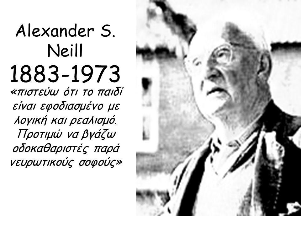 Alexander S. Neill 1883-1973 «πιστεύω ότι το παιδί είναι εφοδιασμένο με λογική και ρεαλισμό. Προτιμώ να βγάζω οδοκαθαριστές παρά νευρωτικούς σοφούς»
