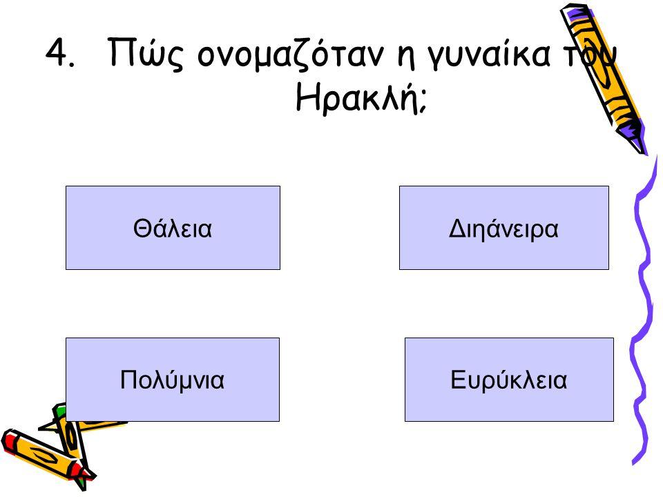 4.Πώς ονομαζόταν η γυναίκα του Ηρακλή; Θάλεια Διηάνειρα ΠολύμνιαΕυρύκλεια