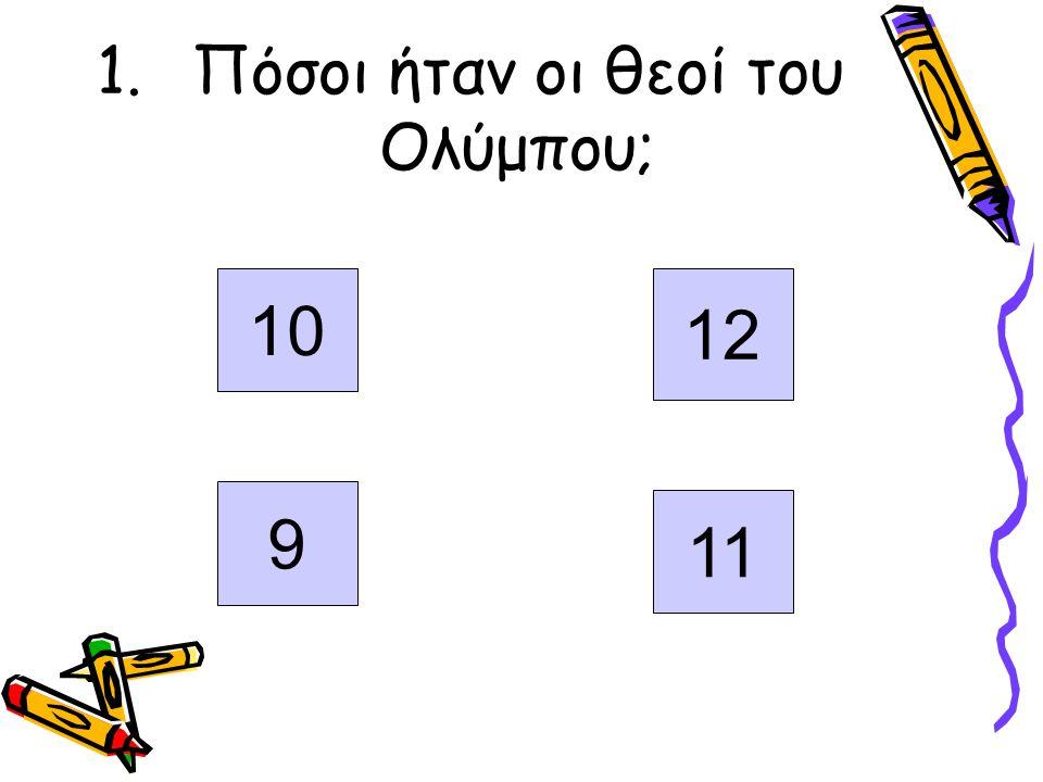 1.Πόσοι ήταν οι θεοί του Ολύμπου; 10 12 9 11